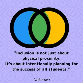 Inclusion is not just about physical proximity. It's about intentionally planning for the success of all students. Unknown.